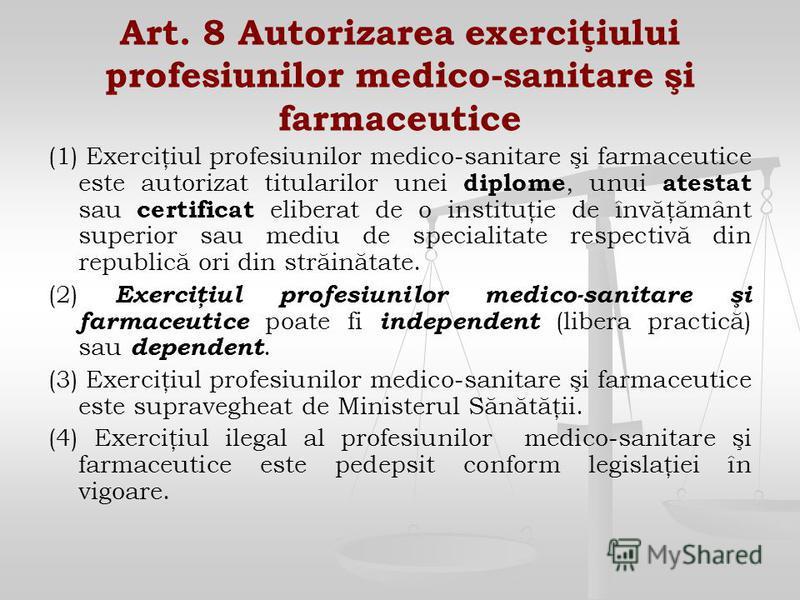Art. 8 Autorizarea exerciţiului profesiunilor medico-sanitare şi farmaceutice (1) Exerciţiul profesiunilor medico-sanitare şi farmaceutice este autorizat titularilor unei diplome, unui atestat sau certificat eliberat de o instituţie de învăţământ sup
