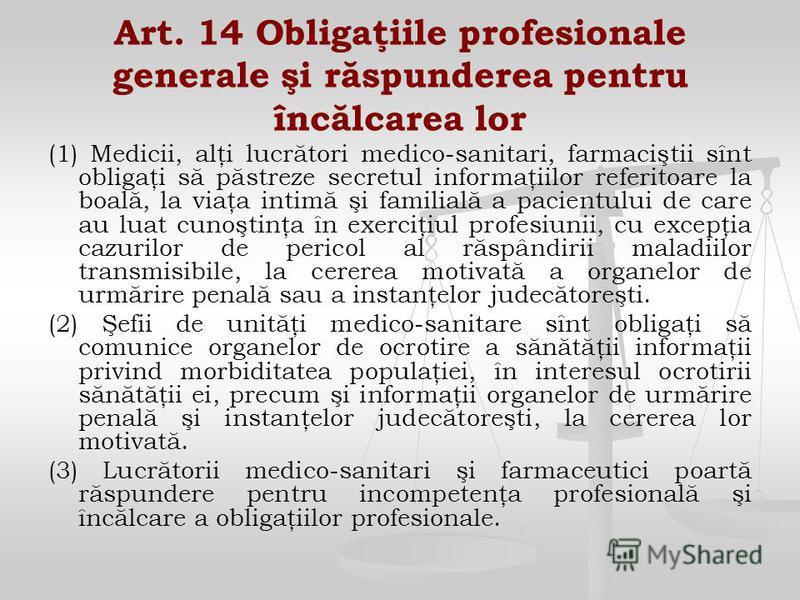 Art. 14 Obligaţiile profesionale generale şi răspunderea pentru încălcarea lor (1) Medicii, alţi lucrători medico-sanitari, farmaciştii sînt obligaţi să păstreze secretul informaţiilor referitoare la boală, la viaţa intimă şi familială a pacientului
