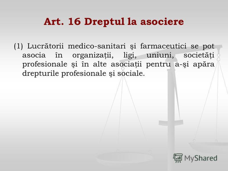 Art. 16 Dreptul la asociere (1) Lucrătorii medico-sanitari şi farmaceutici se pot asocia în organizaţii, ligi, uniuni, societăţi profesionale şi în alte asociaţii pentru a-şi apăra drepturile profesionale şi sociale.