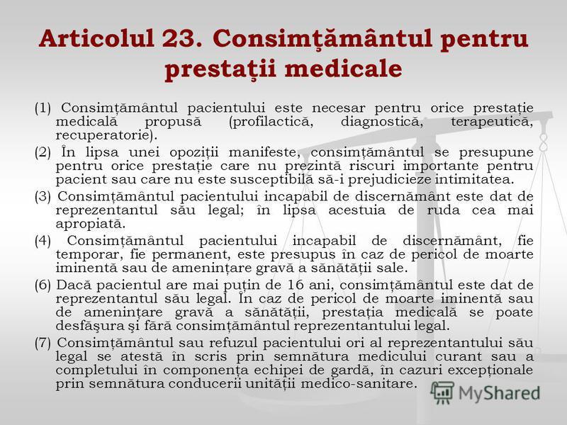 Articolul 23. Consimţământul pentru prestaţii medicale (1) Consimţământul pacientului este necesar pentru orice prestaţie medicală propusă (profilactică, diagnostică, terapeutică, recuperatorie). (2) În lipsa unei opoziţii manifeste, consimţământul s