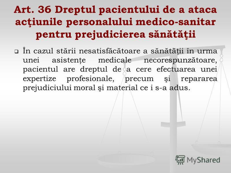 Art. 36 Dreptul pacientului de a ataca acţiunile personalului medico-sanitar pentru prejudicierea sănătăţii În cazul stării nesatisfăcătoare a sănătăţii în urma unei asistenţe medicale necorespunzătoare, pacientul are dreptul de a cere efectuarea une