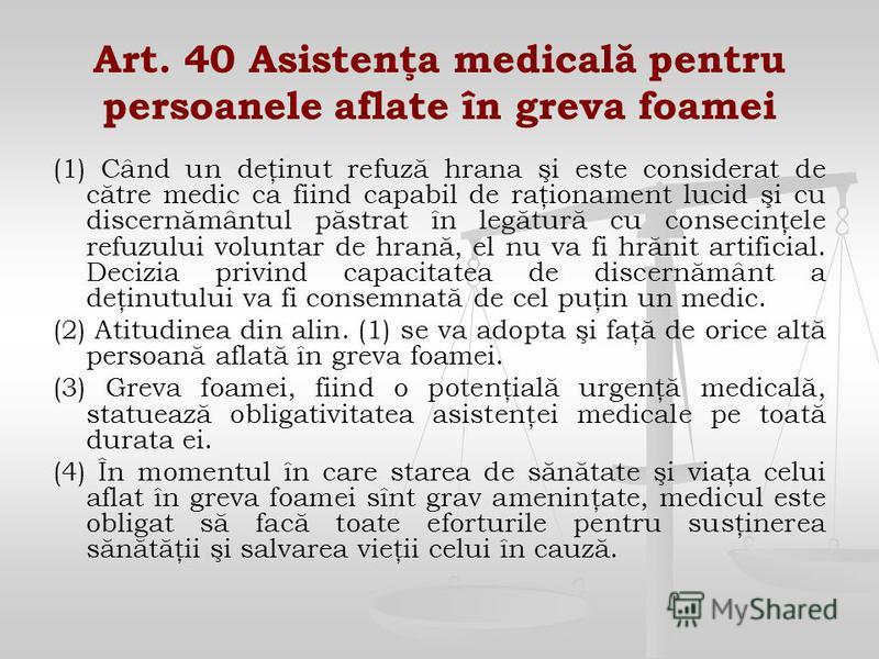 Art. 40 Asistenţa medicală pentru persoanele aflate în greva foamei (1) Când un deţinut refuză hrana şi este considerat de către medic ca fiind capabil de raţionament lucid şi cu discernământul păstrat în legătură cu consecinţele refuzului voluntar d