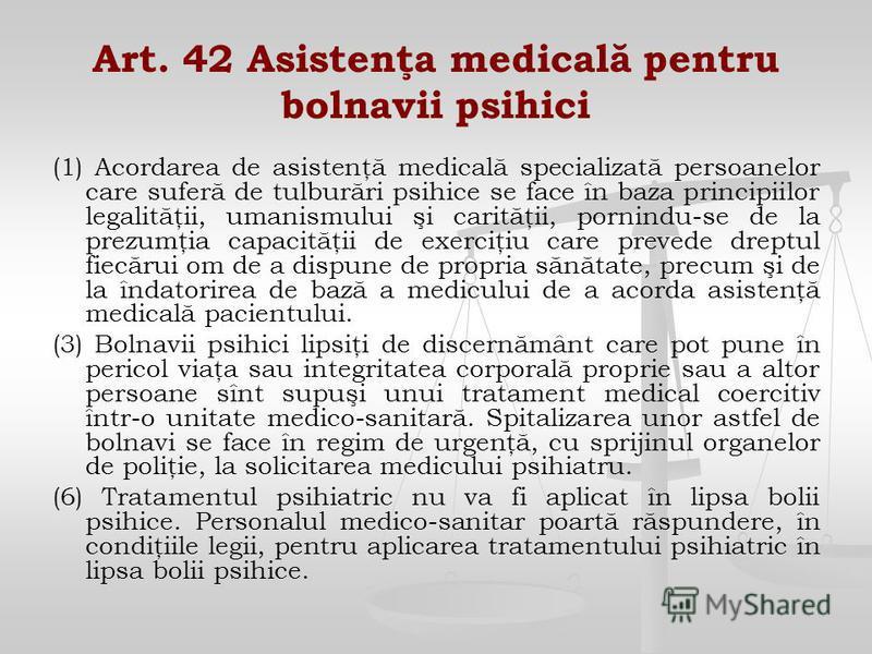 Art. 42 Asistenţa medicală pentru bolnavii psihici (1) Acordarea de asistenţă medicală specializată persoanelor care suferă de tulburări psihice se face în baza principiilor legalităţii, umanismului şi carităţii, pornindu-se de la prezumţia capacităţ