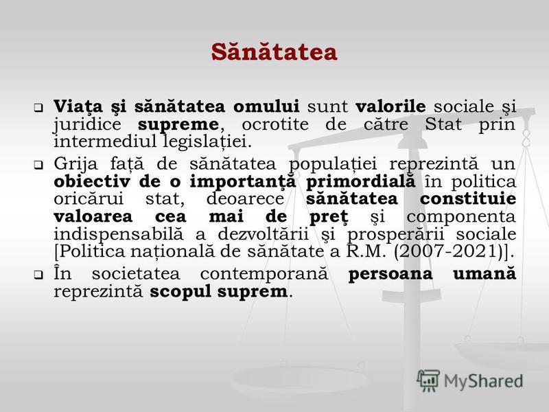 Sănătatea Viaţa şi sănătatea omului sunt valorile sociale şi juridice supreme, ocrotite de către Stat prin intermediul legislaţiei. Grija faţă de sănătatea populaţiei reprezintă un obiectiv de o importanţă primordială în politica oricărui stat, deoar