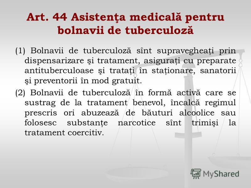 Art. 44 Asistenţa medicală pentru bolnavii de tuberculoză (1) Bolnavii de tuberculoză sînt supravegheaţi prin dispensarizare şi tratament, asiguraţi cu preparate antituberculoase şi trataţi în staţionare, sanatorii şi preventorii în mod gratuit. (2)
