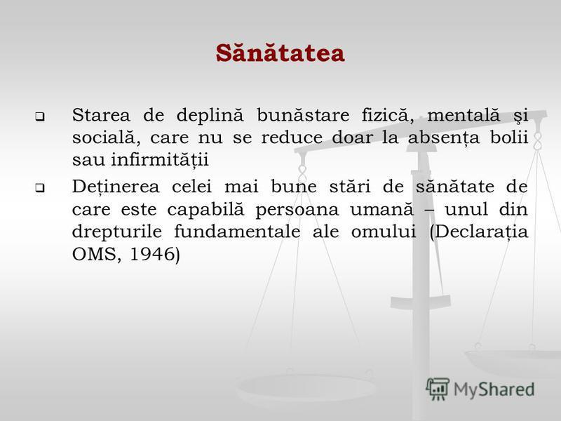 Sănătatea Starea de deplină bunăstare fizică, mentală şi socială, care nu se reduce doar la absenţa bolii sau infirmităţii Deţinerea celei mai bune stări de sănătate de care este capabilă persoana umană – unul din drepturile fundamentale ale omului (