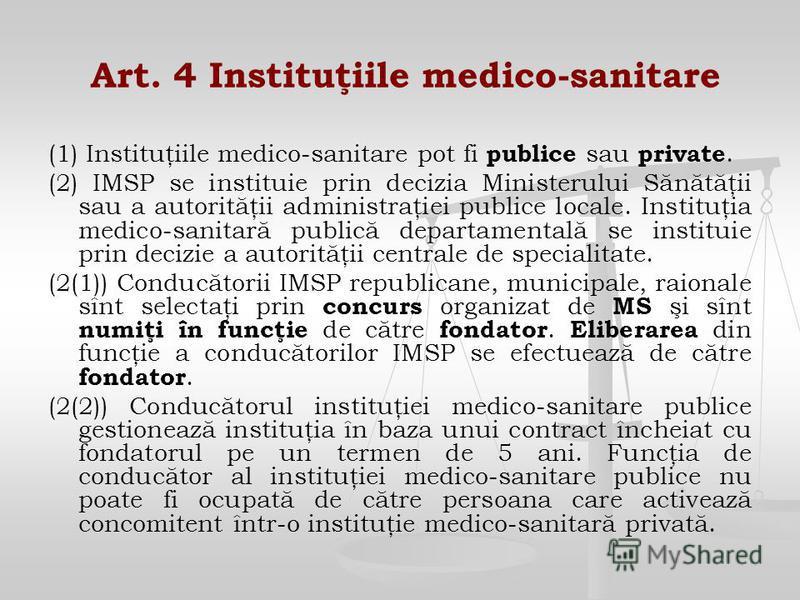Art. 4 Instituţiile medico-sanitare (1) Instituţiile medico-sanitare pot fi publice sau private. (2) IMSP se instituie prin decizia Ministerului Sănătăţii sau a autorităţii administraţiei publice locale. Instituţia medico-sanitară publică departament
