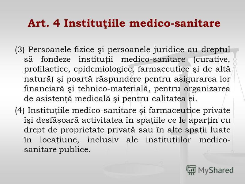 Art. 4 Instituţiile medico-sanitare (3) Persoanele fizice şi persoanele juridice au dreptul să fondeze instituţii medico-sanitare (curative, profilactice, epidemiologice, farmaceutice şi de altă natură) şi poartă răspundere pentru asigurarea lor fina