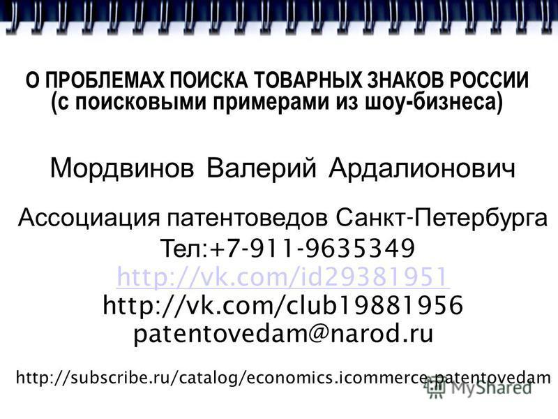 О ПРОБЛЕМАХ ПОИСКА ТОВАРНЫХ ЗНАКОВ РОССИИ (с поисковыми примерами из шоу-бизнеса) Мордвинов Валерий Ардалионович Ассоциация патентоведов Санкт - Петербурга Тел :+7-911-9635349 http://vk.com/id29381951 http://vk.com/club19881956 patentovedam@narod.ru