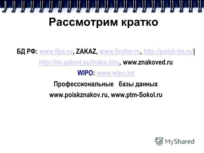 Рассмотрим кратко БД РФ: www.fips.ru, ZAKAZ, www.findtm.ru, http://poisk-tm.ru/|www.fips.ruwww.findtm.ruhttp://poisk-tm.ru/ http://tm.patent.su/index.htmhttp://tm.patent.su/index.htm, www.znakoved.ru WIPO: www.wipo.intwww.wipo.int Профессиональные ба