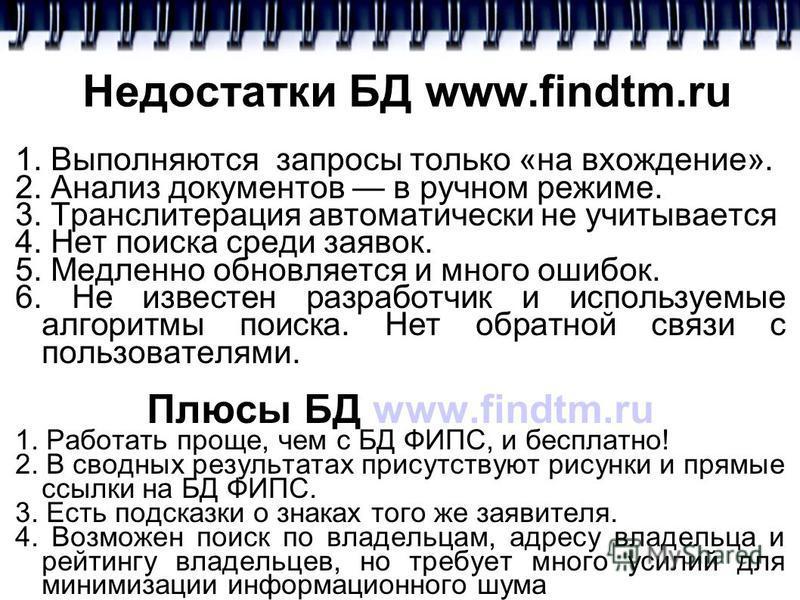 Недостатки БД www.findtm.ru 1. Выполняются запросы только «на вхождение». 2. Анализ документов в ручном режиме. 3. Транслитерация автоматически не учитывается 4. Нет поиска среди заявок. 5. Медленно обновляется и много ошибок. 6. Не известен разработ