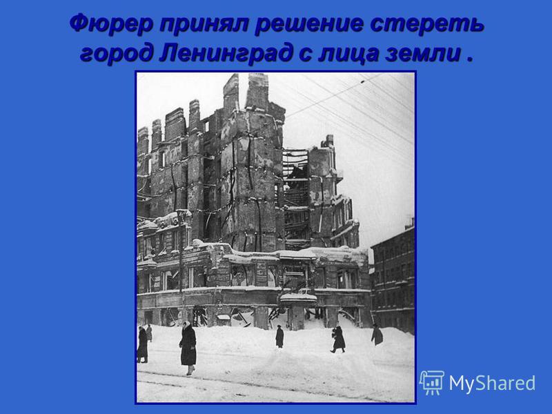 Фюрер принял решение стереть город Ленинград с лица земли.