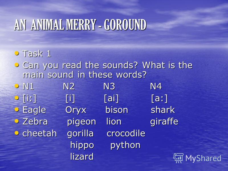 AN ANIMAL MERRY - GOROUND Task 1 Task 1 Can you read the sounds? What is the main sound in these words? Can you read the sounds? What is the main sound in these words? N1 N2 N3 N4 N1 N2 N3 N4 [i:] [i] [ai] [a:] [i:] [i] [ai] [a:] Eagle Oryx bison sha