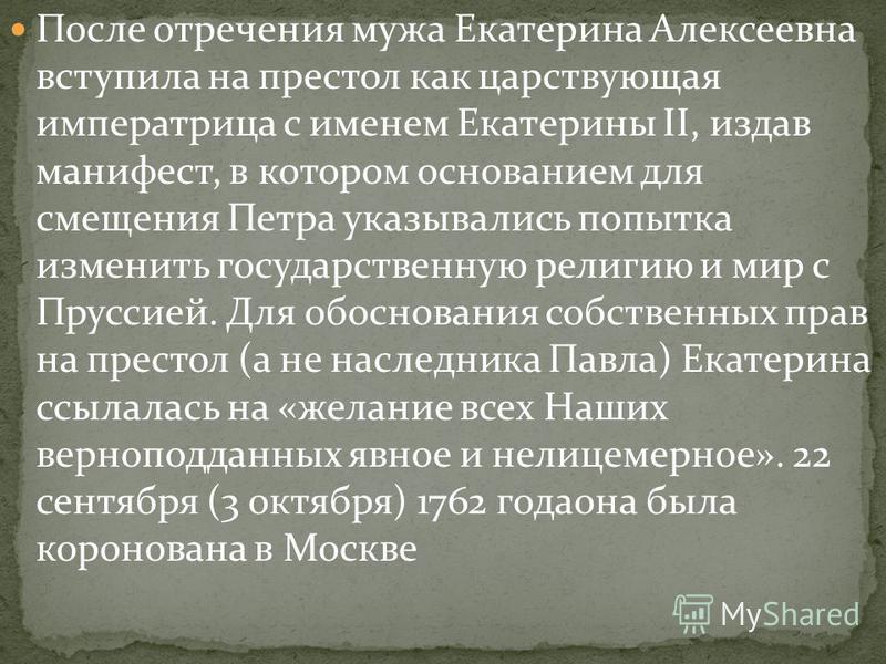 Ранним утром 28 июня (9 июля) 1762 года, пока Пётр III находился в Ораниенбауме, Екатерина в сопровождении Алексея и Григория Орловых приехала из Петергофа в Санкт- Петербург, где ей присягнули на верность гвардейские части. Пётр III, видя безнадёжно