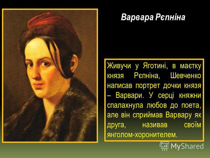 Варвара Рєпніна Живучи у Яготині, в маєтку князя Рєпніна, Шевченко написав портрет дочки князя – Варвари. У серці княжни спалахнула любов до поета, але він сприймав Варвару як друга, називав своїм янголом-хоронителем.
