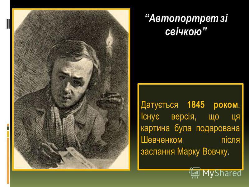 Датується 1845 роком. Існує версія, що ця картина була подарована Шевченком після заслання Марку Вовчку. Автопортрет зі свічкою