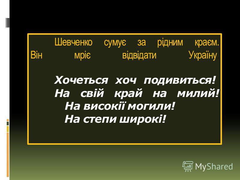 Шевченко сумує за рідним краєм. Він мріє відвідати Україну. Хочеться хоч подивиться! На свій край на милий! На високії могили! На степи широкі!