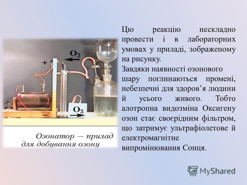Цю реакцію нескладно провести і в лабораторних умовах у приладі, зображеному на рисунку. Завдяки наявності озонового шару поглинаються промені, небезпечні для здоровя людини й усього живого. Тобто алотропна видозміна Оксигену озон стає своєрідним філ