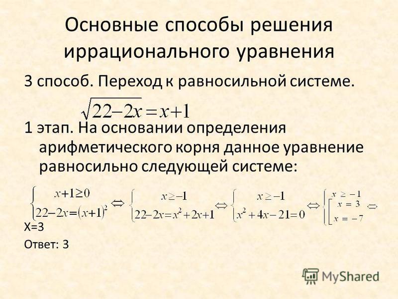 Основные способы решения иррационального уравнения 3 способ. Переход к равносильной системе. 1 этап. На основании определения арифметического корня данное уравнение равносильно следующей системе: Х=3 Ответ: 3