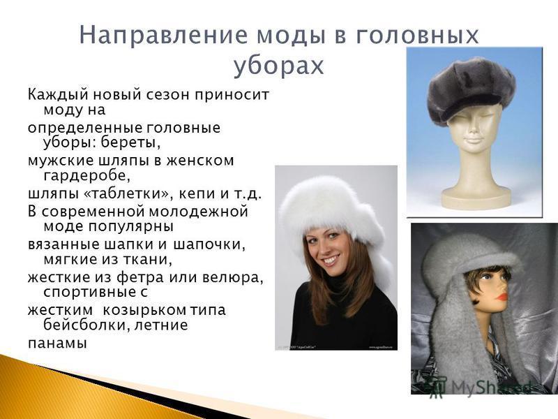 Каждый новый сезон приносит моду на определенные головные уборы: береты, мужские шляпы в женском гардеробе, шляпы «таблетки», кепи и т.д. В современной молодежной моде популярны вязанные шапки и шапочки, мягкие из ткани, жесткие из фетра или велюра,