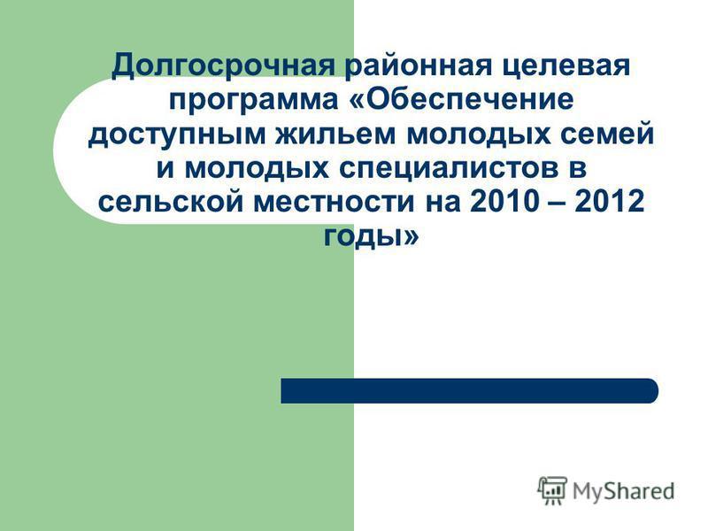 Долгосрочная районная целевая программа «Обеспечение доступным жильем молодых семей и молодых специалистов в сельской местности на 2010 – 2012 годы»