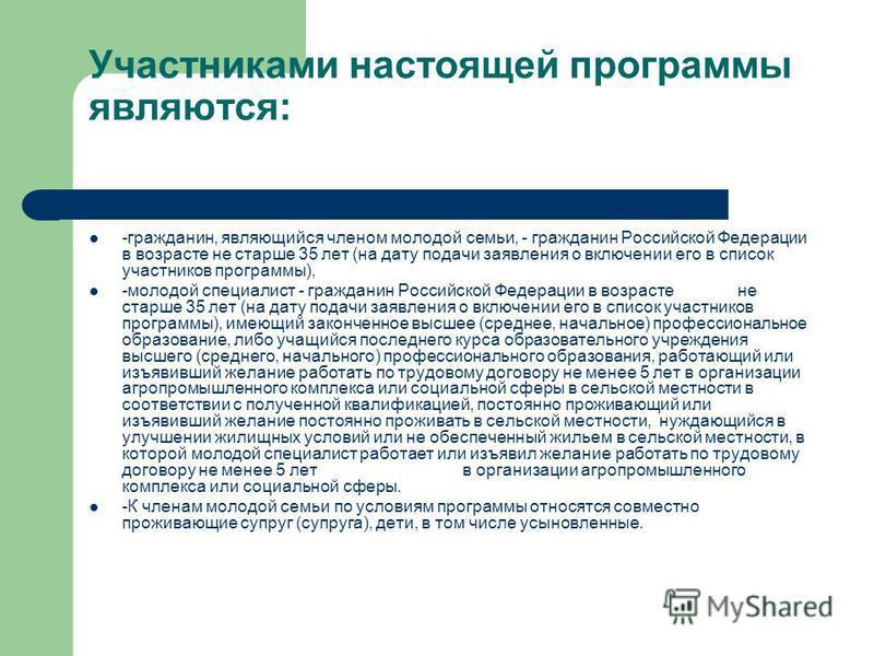 Участниками настоящей программы являются: -гражданин, являющийся членом молодой семьи, - гражданин Российской Федерации в возрасте не старше 35 лет (на дату подачи заявления о включении его в список участников программы), -молодой специалист - гражда