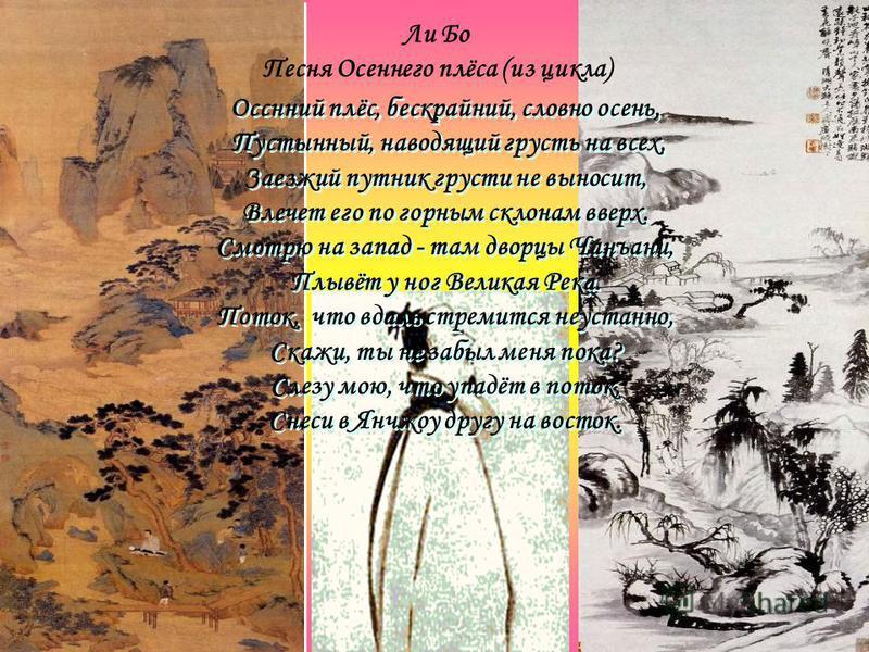 Ли Бо Песня Осеннего плёса (из цикла) Осснний плёс, бескрайний, словно осень, Пустынный, наводящий грусть на всех, Заезжий путник грусти не выносит, Влечет его по горным склонам вверх. Смотрю на запад - там дворцы Чанъани, Плывёт у ног Великая Река.