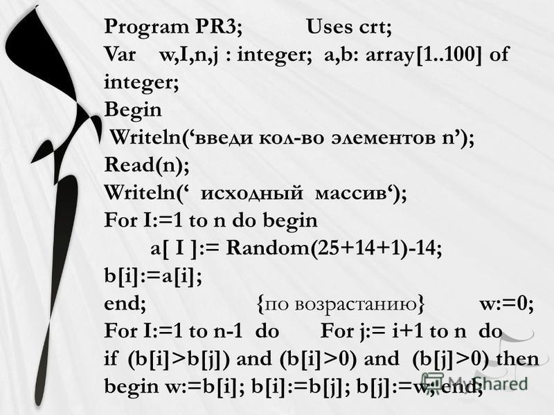 Program PR3; Uses crt; Var w,I,n,j : integer; a,b: array[1..100] of integer; Begin Writeln(введи кол-во элементов n); Read(n); Writeln( исходный массив); For I:=1 to n do begin a[ I ]:= Random(25+14+1)-14; b[i]:=a[i]; end; {по возрастанию} w:=0; For