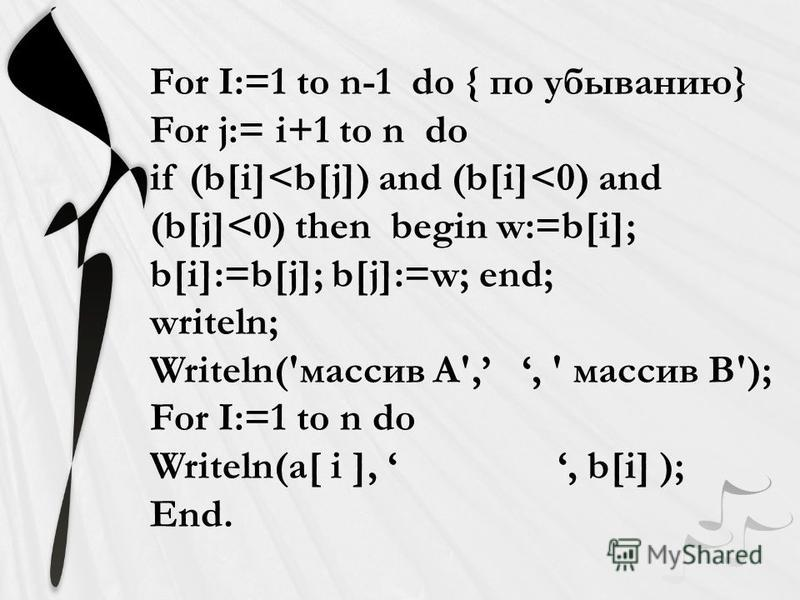 For I:=1 to n-1 do { по убыванию} For j:= i+1 to n do if (b[i]<b[j]) and (b[i]<0) and (b[j]<0) then begin w:=b[i]; b[i]:=b[j]; b[j]:=w; end; writeln; Writeln('массив A',, ' массив В'); For I:=1 to n do Writeln(a[ i ],, b[i] ); End.