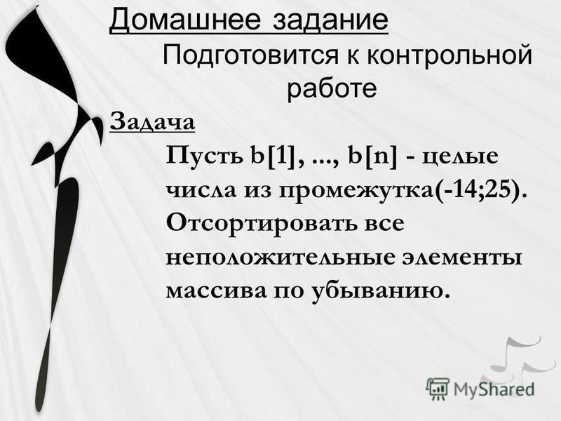 Домашнее задание Подготовится к контрольной работе Задача Пусть b[1],..., b[n] - целые числа из промежутка(-14;25). Отсортировать все неположительные элементы массива по убыванию.