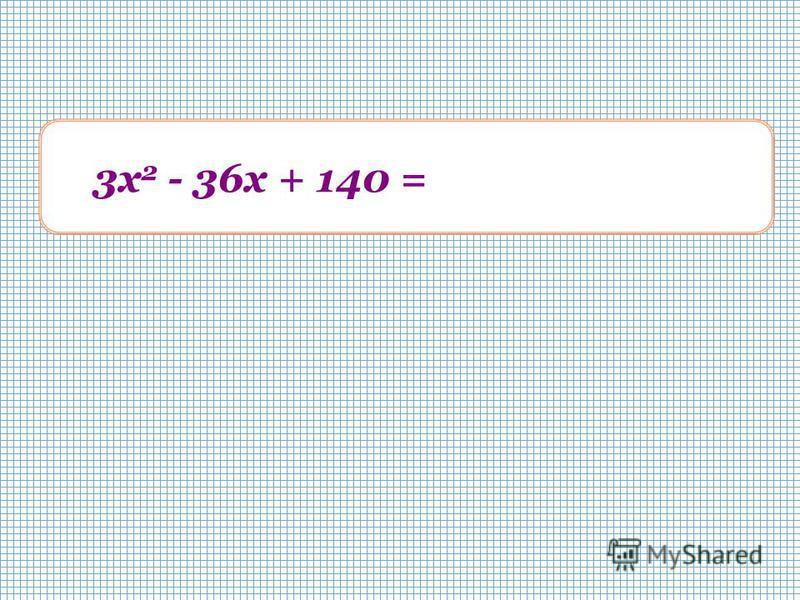 3 х 2 - 36x + 140 = 3 (x - 6) 2 + 32