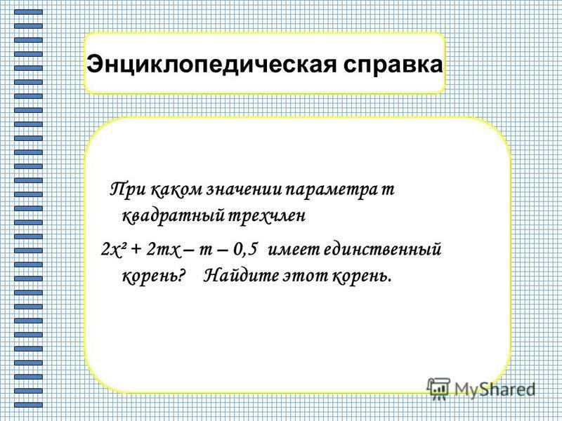 Энциклопедическая справка При каком значении параметра m квадратный трехчлен 2 х² + 2 тх – т – 0,5 имеет единственный корень? Найдите этот корень.