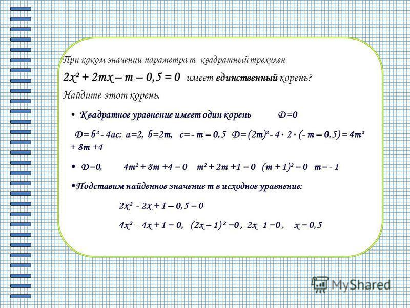 При каком значении параметра т квадратный трехчлен 2 х² + 2 тх – т – 0,5 = 0 имеет единственный корень? Найдите этот корень. Квадратное уравнение имеет один корень D=0 D= b² - 4ac; a=2, b=2m, c= - m – 0,5 D= (2m)² - 4 2 (- m – 0,5) = 4m² + 8m +4 D=0,