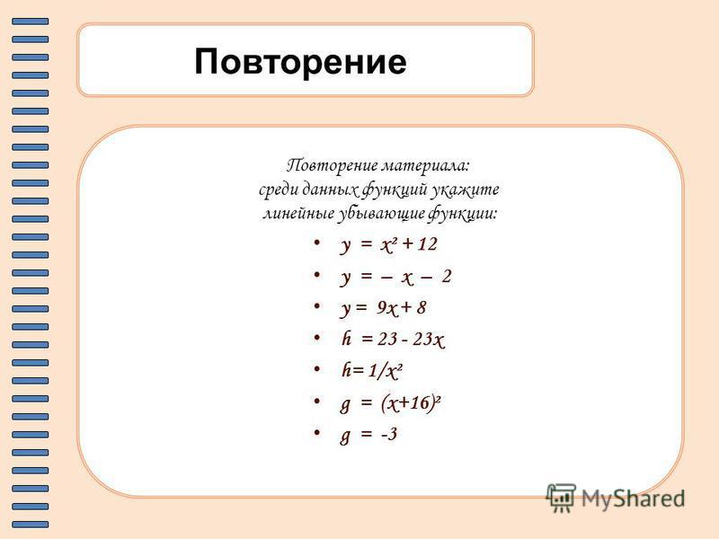 Повторение Повторение материала: среди данных функций укажите линейные убывающие функции: y = x² + 12 y = – x – 2 y = 9x + 8 h = 23 - 23x h= 1/x² g = (x+16)² g = -3
