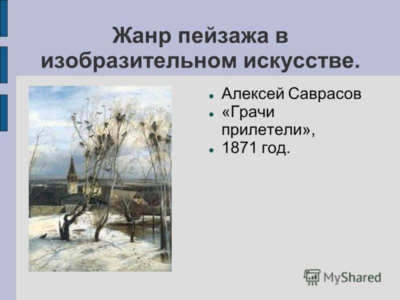 Жанр пейзажа в изобразительном искусстве. Алексей Саврасов «Грачи прилетели», 1871 год.