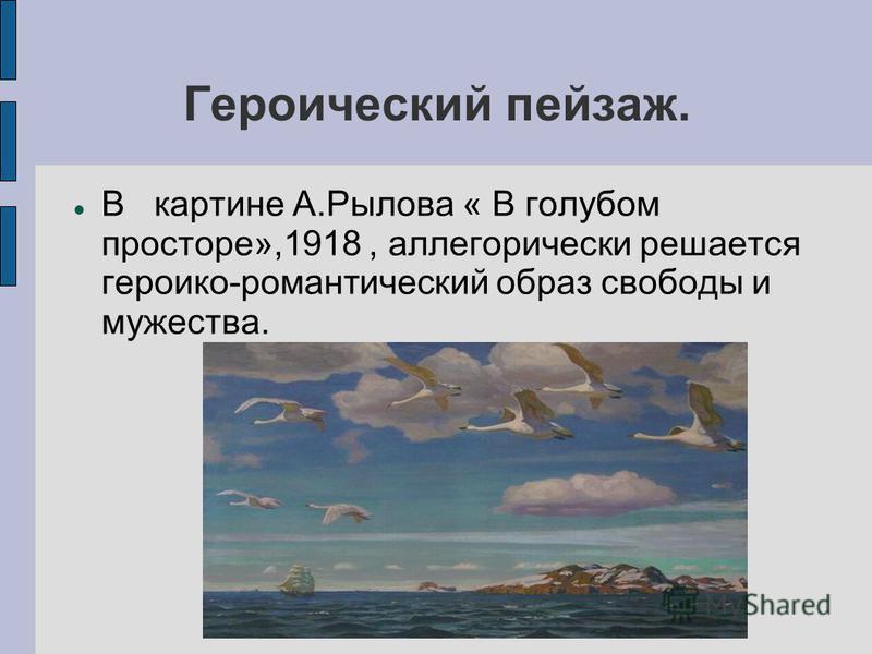 Героический пейзаж. В картине А.Рылова « В голубом просторе»,1918, аллегорически решается героико-романтический образ свободы и мужества.