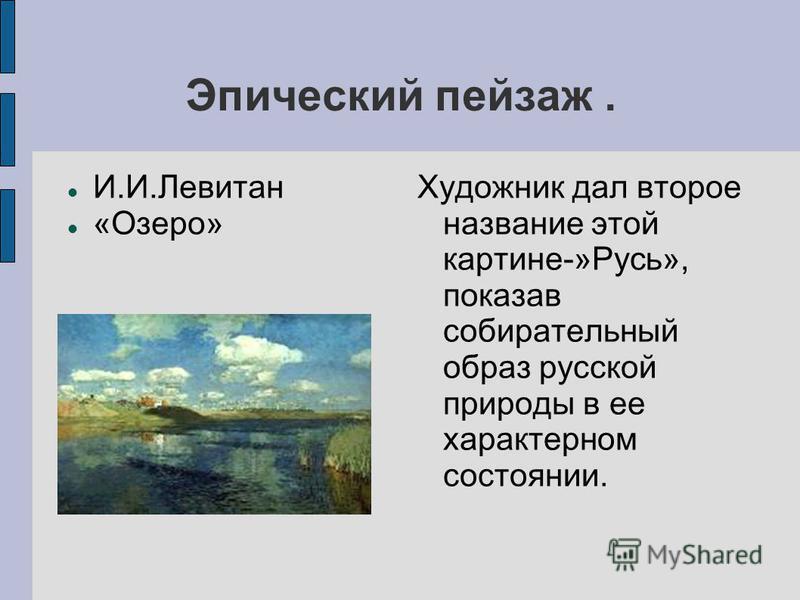 Эпический пейзаж. И.И.Левитан «Озеро» Художник дал второе название этой картине-»Русь», показав собирательный образ русской природы в ее характерном состоянии.