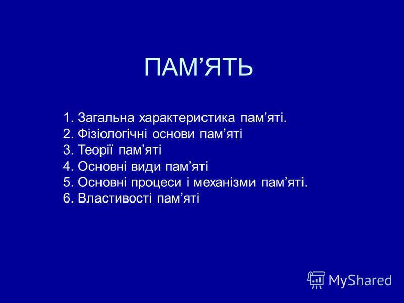 ПАМЯТЬ 1. Загальна характеристика памяті. 2. Фізіологічні основи памяті 3. Теорії памяті 4. Основні види памяті 5. Основні процеси і механізми памяті. 6. Властивості памяті