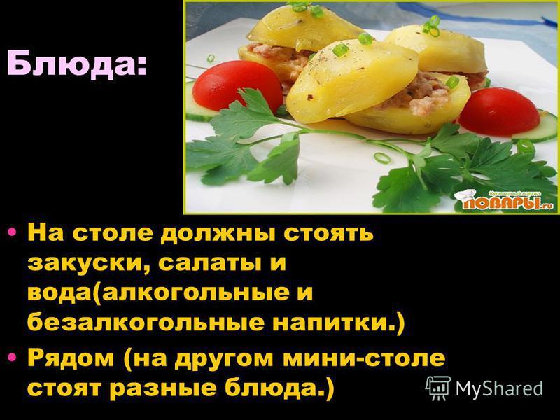 Блюда: На столе должны стоять закуски, салаты и вода(алкогольные и безалкогольные напитки.) Рядом (на другом мини-столе стоят разные блюда.)
