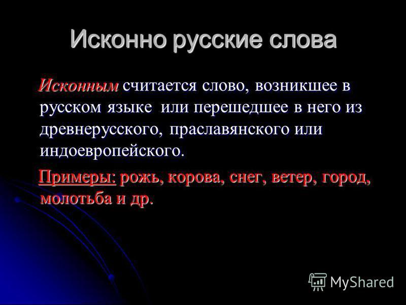 Исконно русские слова Исконным считается слово, возникшее в русском языке или перешедшее в него из древнерусского, праславянского или индоевропейского. Исконным считается слово, возникшее в русском языке или перешедшее в него из древнерусского, прасл