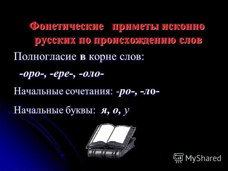 Фонетические приметы исконно русских по происхождению слов Фонетические приметы исконно русских по происхождению слов Полногласие в корне слов: -ооо-, -ере-, -ооо- -ооо-, -ере-, -ооо- Начальные сочетания: - ро-, -ло- Начальные буквы: я, о, у