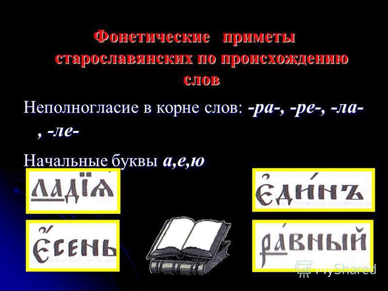 Фонетические приметы старославянских по происхождению слов Неполногласие в корне слов: -ра-, -ре-, -ла-, -ла- Начальные буквы а,е,ю