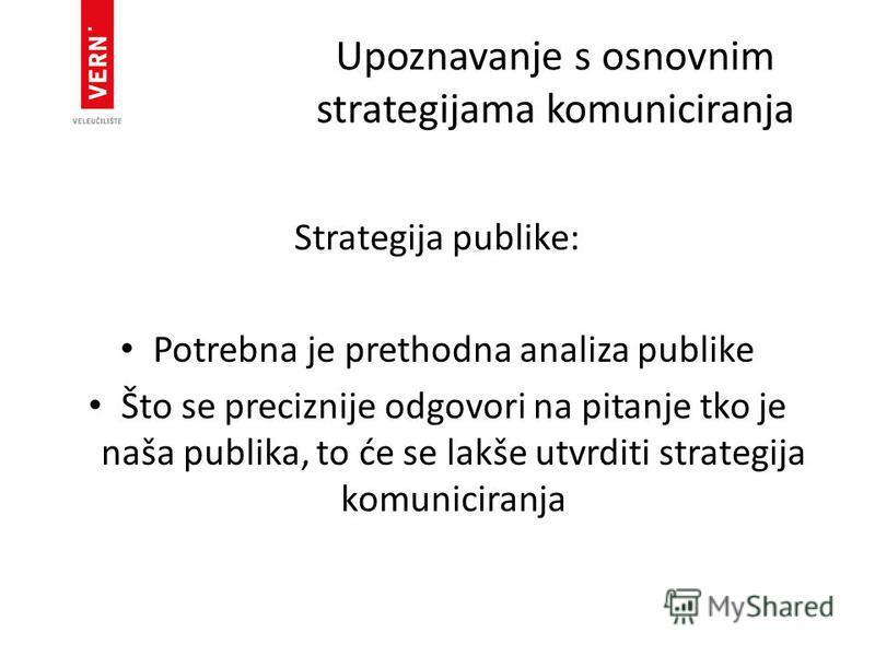 Upoznavanje s osnovnim strategijama komuniciranja Strategija publike: Potrebna je prethodna analiza publike Što se preciznije odgovori na pitanje tko je naša publika, to će se lakše utvrditi strategija komuniciranja