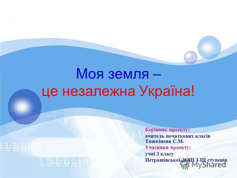 Моя земля – це незалежна Україна! Керівник проекту: вчитель початкових класів Ташкінова С.М. Учасники проекту: учні 3 класу Петрашівської ЗОШ І-ІІІ ступенів