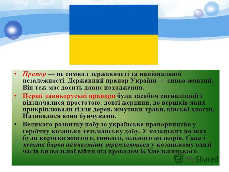 Прапор це символ державності та національної незалежності. Державний прапор України синьо-жовтий. Він теж має досить давнє походження. Перші давньоруські прапори були засобом сигналізації і відзначалися простотою: довгі жердини, до вершків яких прикр