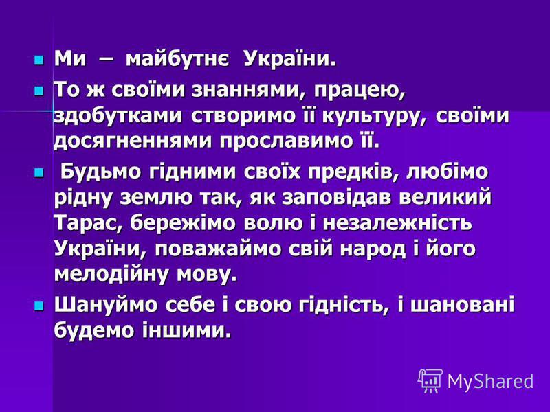 Ми – майбутнє України. Ми – майбутнє України. То ж своїми знаннями, працею, здобутками створимо її культуру, своїми досягненнями прославимо її. То ж своїми знаннями, працею, здобутками створимо її культуру, своїми досягненнями прославимо її. Будьмо г