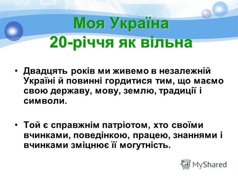 Моя Україна 20-річчя як вільна Двадцять років ми живемо в незалежній Україні й повинні гордитися тим, що маємо свою державу, мову, землю, традиції і символи. Той є справжнім патріотом, хто своїми вчинками, поведінкою, працею, знаннями і вчинками зміц