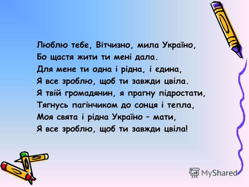 Люблю тебе, Вітчизно, мила Україно, Бо щастя жити ти мені дала. Для мене ти одна і рідна, і єдина, Я все зроблю, щоб ти завжди цвіла. Я твій громадянин, я прагну підростати, Тягнусь пагінчиком до сонця і тепла, Моя свята і рідна Україно – мати, Я все