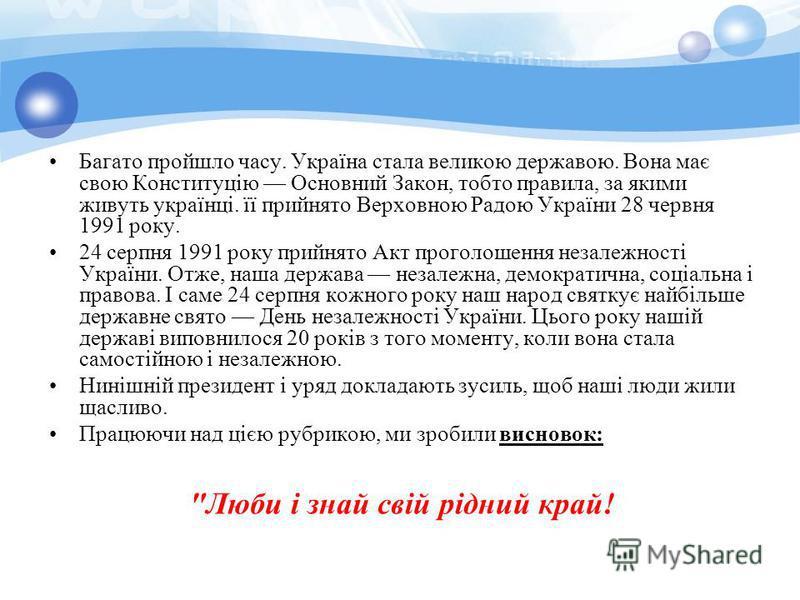 Багато пройшло часу. Україна стала великою державою. Вона має свою Конституцію Основний Закон, тобто правила, за якими живуть українці. її прийнято Верховною Радою України 28 червня 1991 року. 24 серпня 1991 року прийнято Акт проголошення незалежност