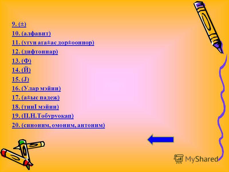 9. (±) 10. (алфавит) 11. (уґун аґа±ас дор±ооннор) 12. (дифтоннар) 13. (Ф) 14. (Й) 15. (Ј) 16. (Улар мэйии) 17. (а±ыс падеж) 18. (тииІ мэйии) 19. (П.Н.Тобуруокап) 20. (синоним, омоним, антоним)